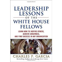 Leadership Lessons of the White House Fellows Learn How to Inspire Others, Achieve Greatness and Find Success in Any Organization