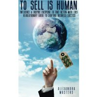 To Sell is Human: Influence & Inspire Everyone to Take Action With This Revolutionary Guide to Crafting Business Success [ISBN: 978-0615892115]